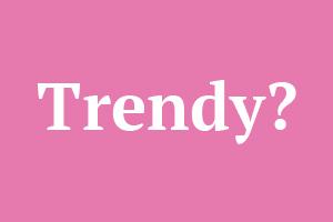 Trendy?
